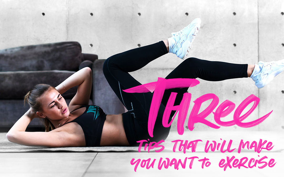 THREE TIPS THAT WILL MAKE YOU WANT TO EXERCISE